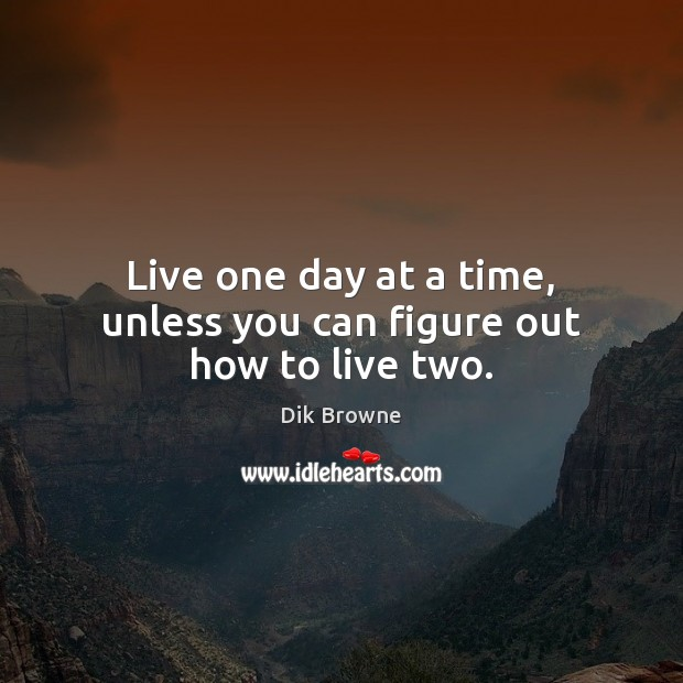 Live one day at a time, unless you can figure out how to live two. Image