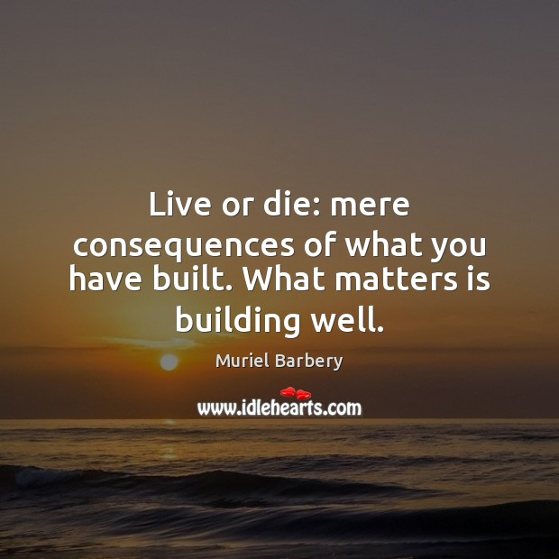 Live or die: mere consequences of what you have built. What matters is building well. Muriel Barbery Picture Quote