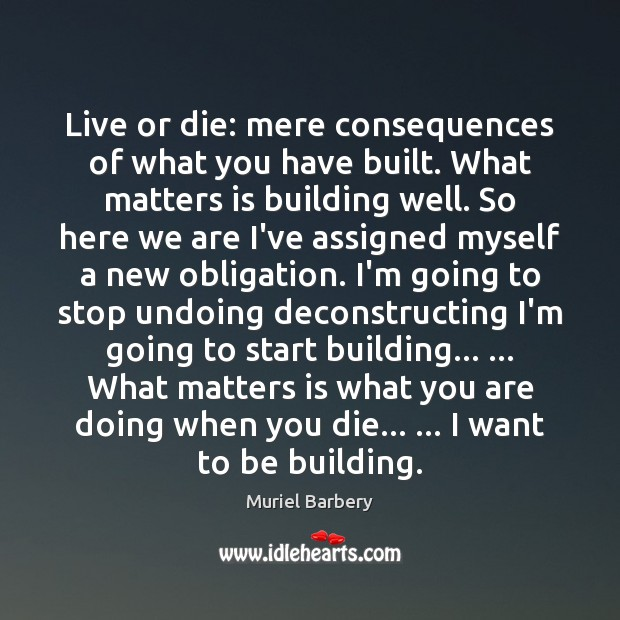 Live or die: mere consequences of what you have built. What matters Muriel Barbery Picture Quote