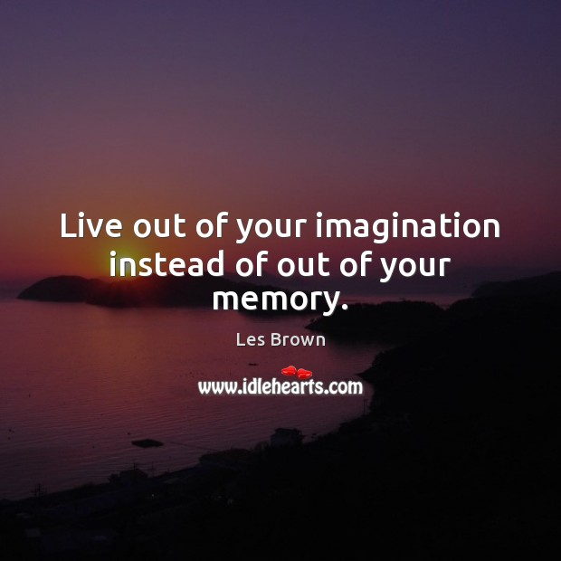 Live out of your imagination instead of out of your memory. Les Brown Picture Quote