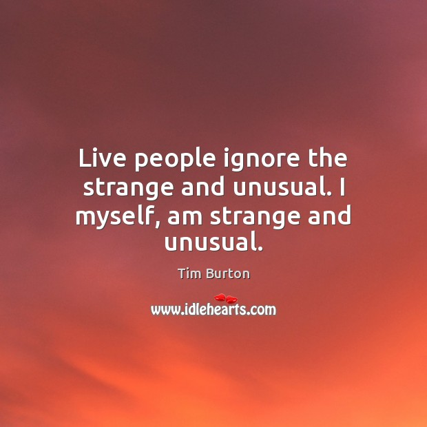 Image, Live people ignore the strange and unusual. I myself, am strange and unusual.