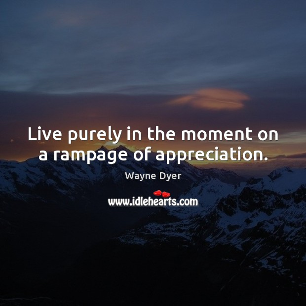 Live purely in the moment on a rampage of appreciation. Image