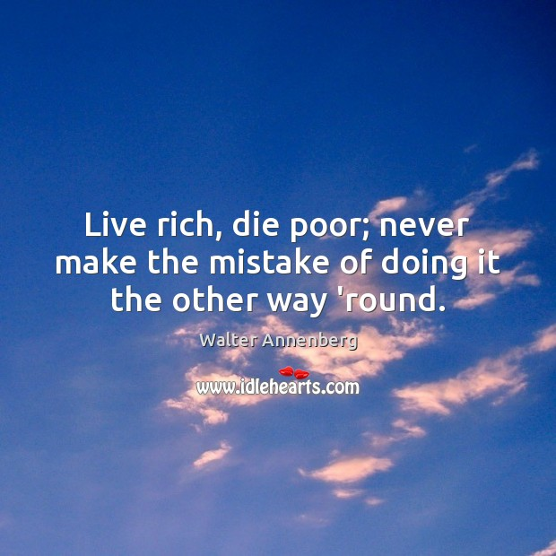 Live rich, die poor; never make the mistake of doing it the other way 'round. Image