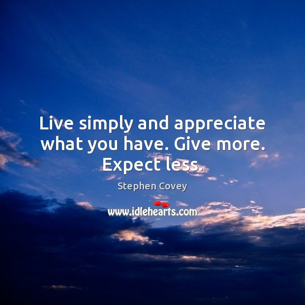 Live simply and appreciate what you have. Give more. Expect less. Stephen Covey Picture Quote