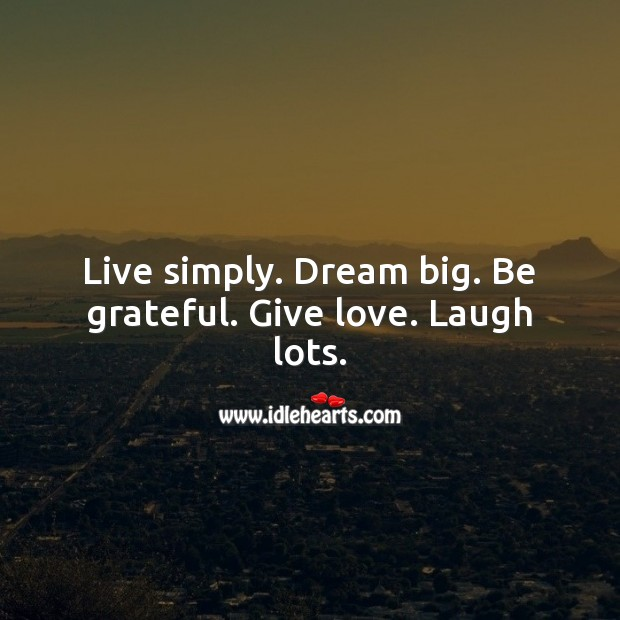 Image, Live simply. Dream big. Be grateful. Give love. Laugh lots.