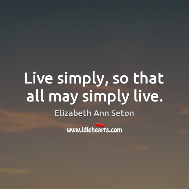 Live simply, so that all may simply live. Image