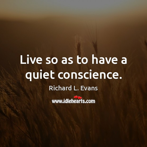 Live so as to have a quiet conscience. Richard L. Evans Picture Quote
