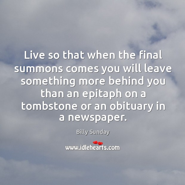 Live so that when the final summons comes you will leave something Billy Sunday Picture Quote