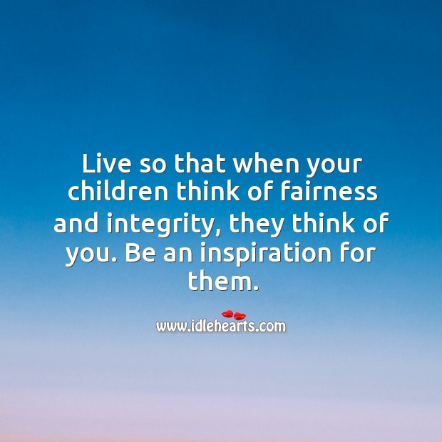 Image, Live so that when your children think of fairness and integrity, they think of you.