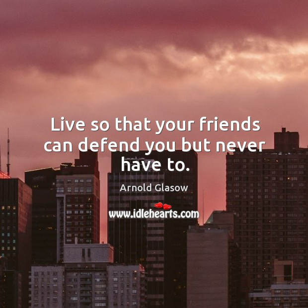 Image, Live so that your friends can defend you but never have to.