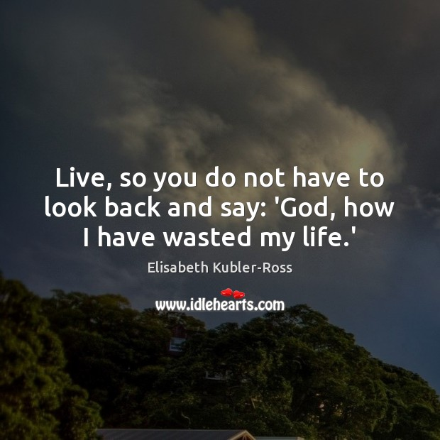 Live, so you do not have to look back and say: 'God, how I have wasted my life.' Elisabeth Kubler-Ross Picture Quote