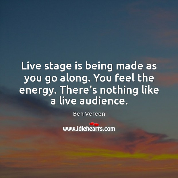 Image, Live stage is being made as you go along. You feel the