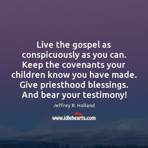 Image, Live the gospel as conspicuously as you can. Keep the covenants your