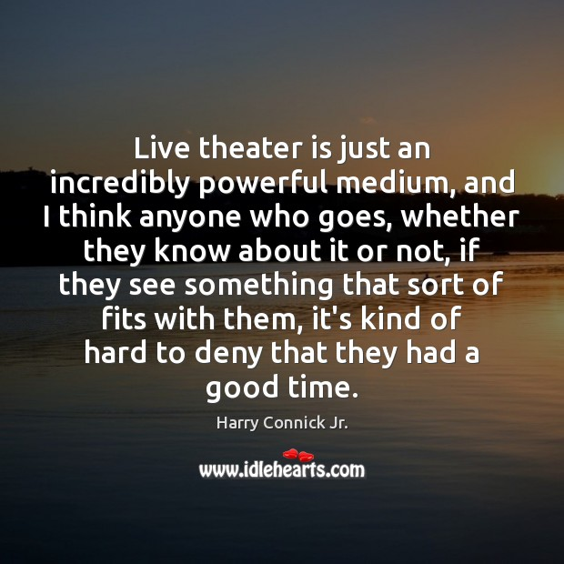 Live theater is just an incredibly powerful medium, and I think anyone Image