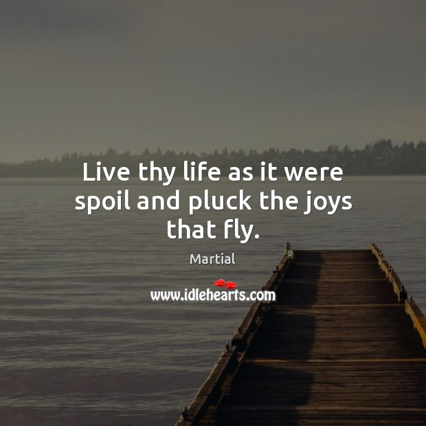 Live thy life as it were spoil and pluck the joys that fly. Martial Picture Quote