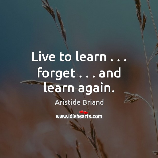 Image, Live to learn . . . forget . . . and learn again.