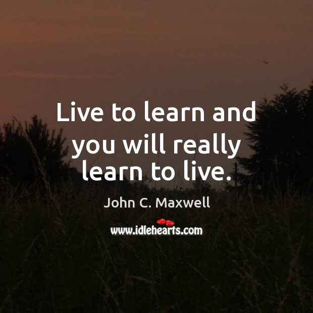Image, Live to learn and you will really learn to live.