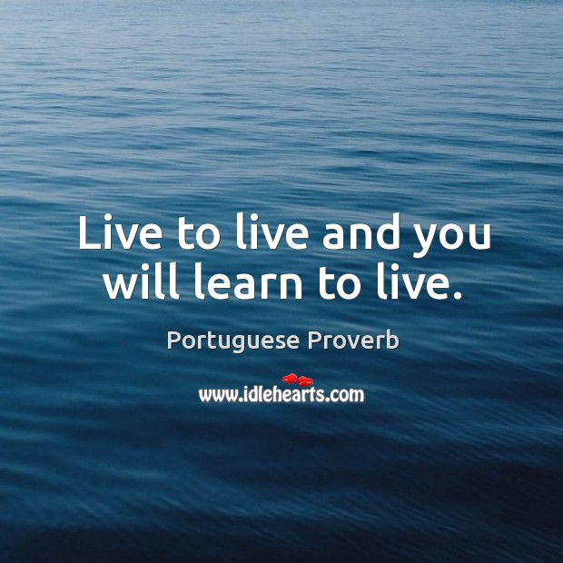 Live to live and you will learn to live. Image