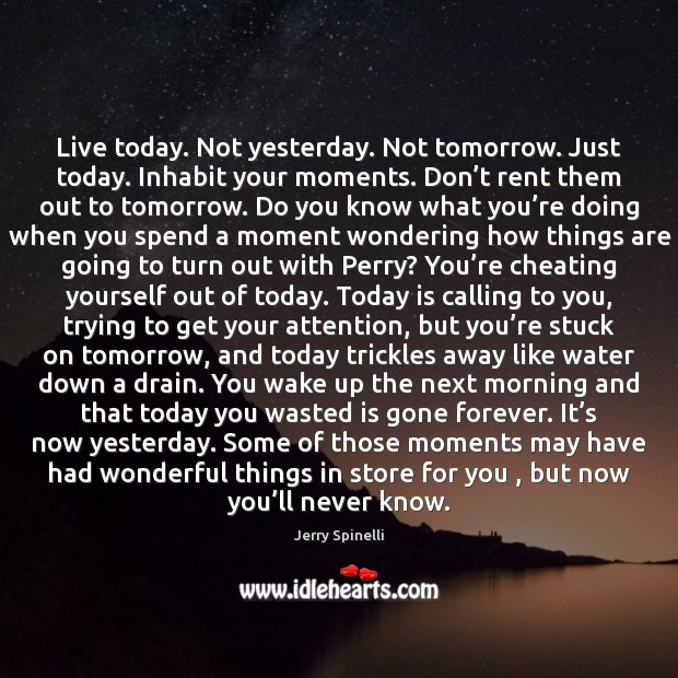 Live today. Not yesterday. Not tomorrow. Just today. Inhabit your moments. Don' Jerry Spinelli Picture Quote
