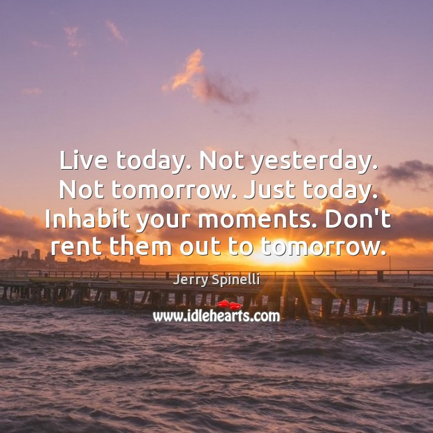 Image, Live today. Not yesterday. Not tomorrow. Just today. Inhabit your moments. Don't