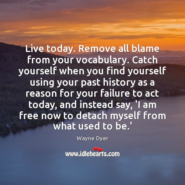 Image, Live today. Remove all blame from your vocabulary. Catch yourself when you