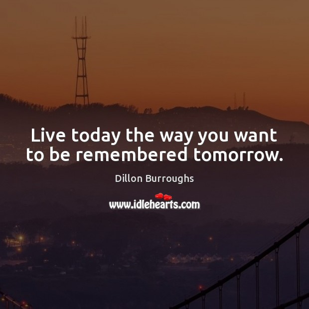 Live today the way you want to be remembered tomorrow. Image