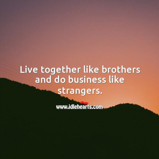 Live together like brothers and do business like strangers. Image