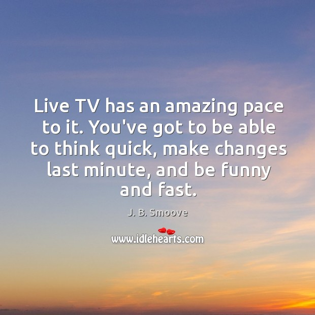 Live TV has an amazing pace to it. You've got to be Image