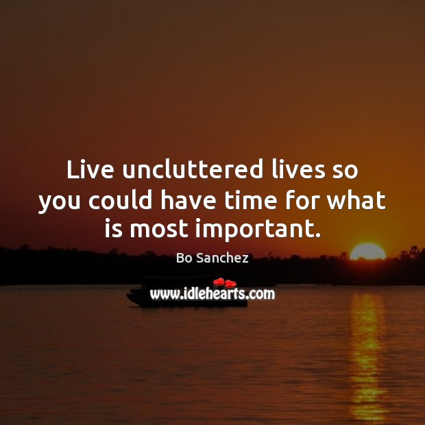 Live uncluttered lives so you could have time for what is most important. Bo Sanchez Picture Quote