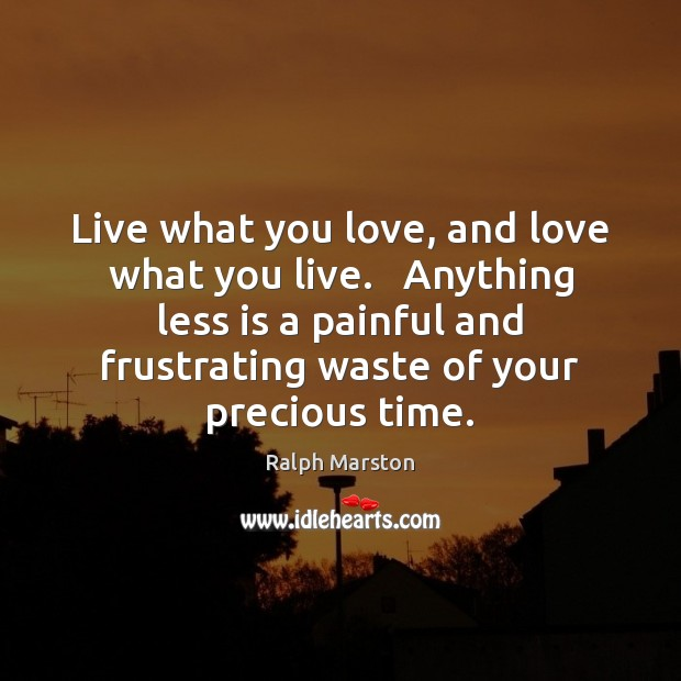 Image, Live what you love, and love what you live.   Anything less is