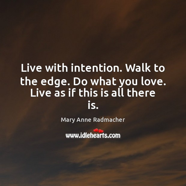 Live with intention. Walk to the edge. Do what you love. Live as if this is all there is. Mary Anne Radmacher Picture Quote