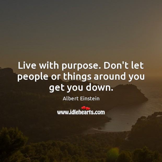 Live with purpose. Don't let people or things around you get you down. Image
