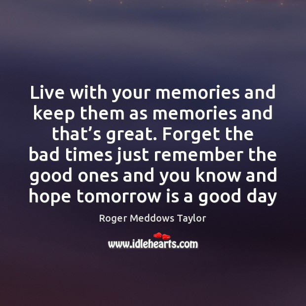 Live with your memories and keep them as memories and that's Roger Meddows Taylor Picture Quote