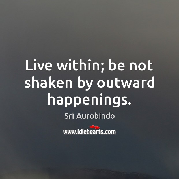 Live within; be not shaken by outward happenings. Image