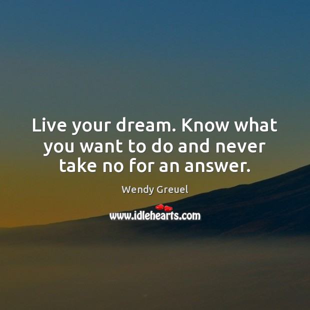 Live your dream. Know what you want to do and never take no for an answer. Image