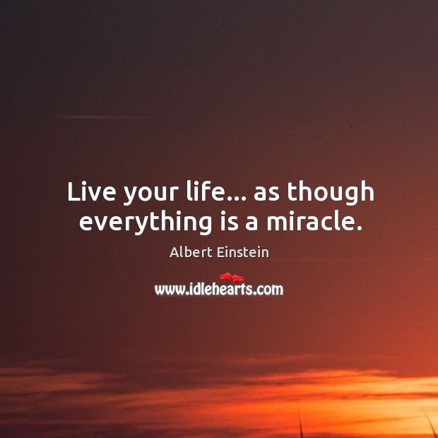 Live your life… as though everything is a miracle. Image