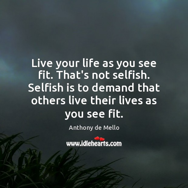 Live your life as you see fit. That's not selfish. Selfish is Anthony de Mello Picture Quote