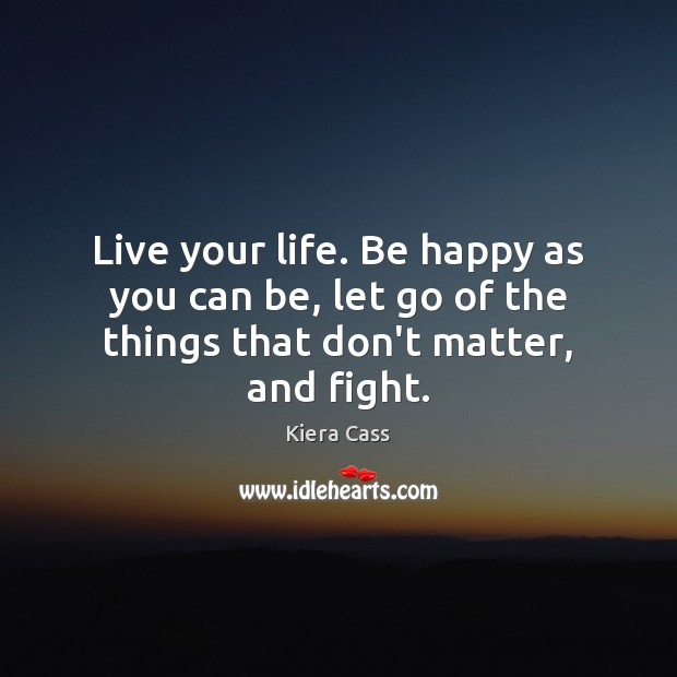 Live your life. Be happy as you can be, let go of the things that don't matter, and fight. Kiera Cass Picture Quote