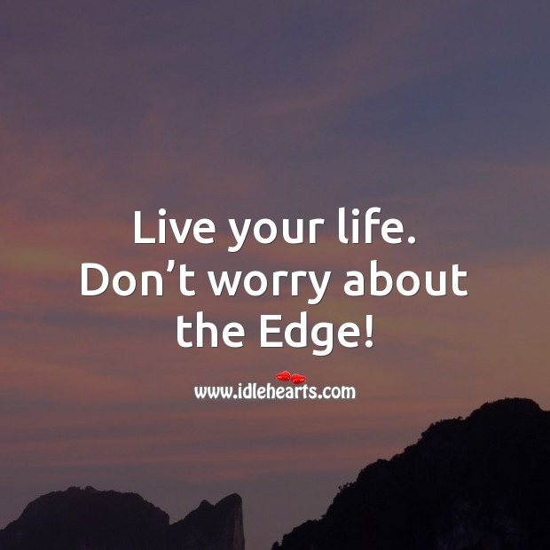 Live your life. Don't worry about the Edge! Money Quotes Image