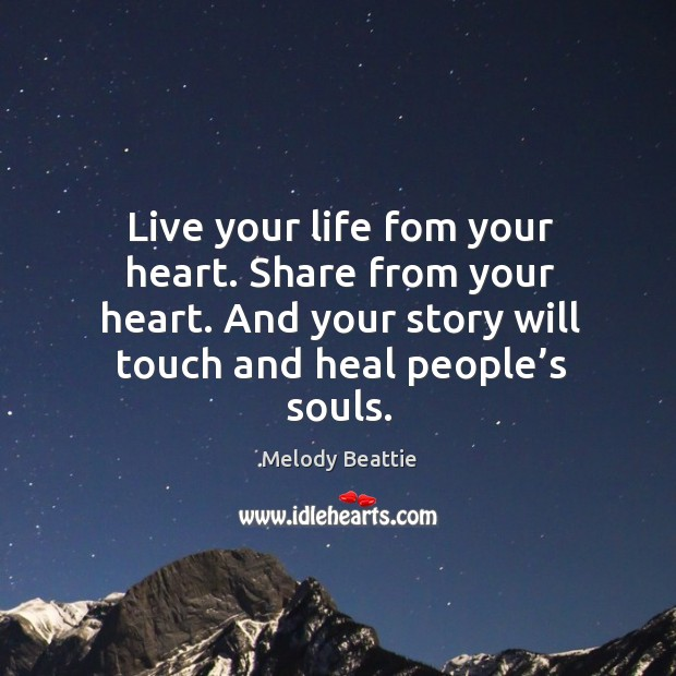 Image, Live your life fom your heart. Share from your heart. And your story will touch and heal people's souls.