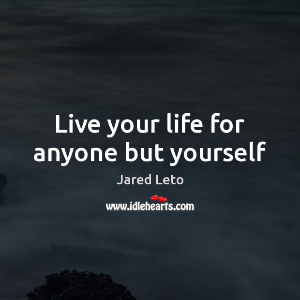 Live your life for anyone but yourself Jared Leto Picture Quote