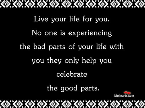 Live Your Life For You. No One Is Experiencing The…