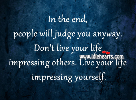 Live Your Life Impressing Yourself.