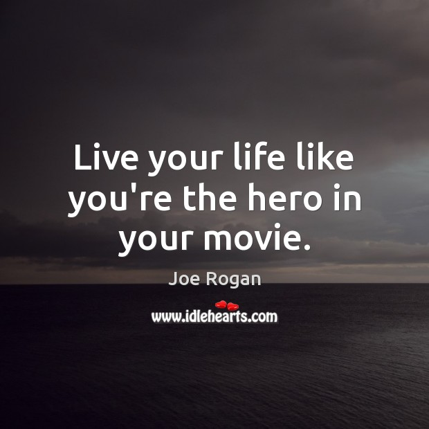 Live your life like you're the hero in your movie. Joe Rogan Picture Quote
