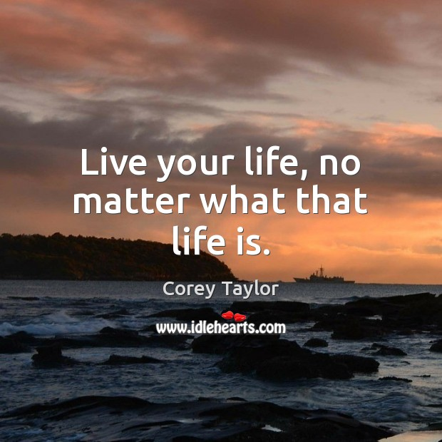 Live your life, no matter what that life is. Corey Taylor Picture Quote