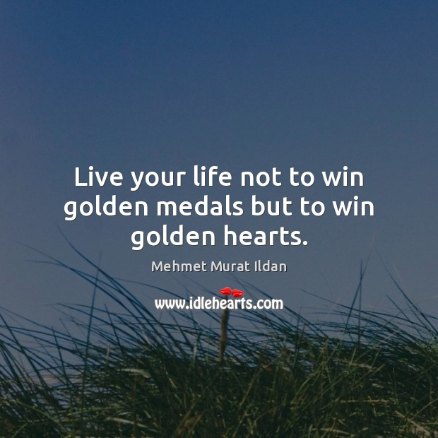 Image, Live your life not to win golden medals but to win golden hearts.