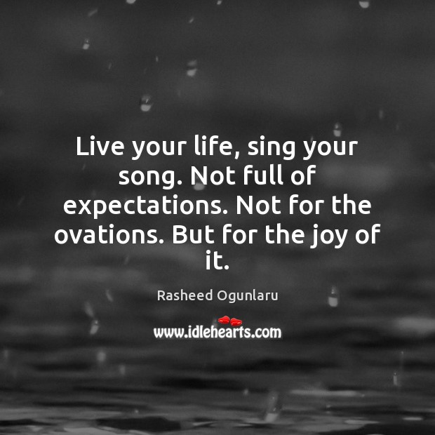 Image, Live your life, sing your song. Not full of expectations. Not for