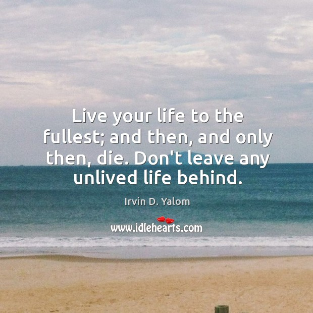 Live your life to the fullest; and then, and only then, die. Image