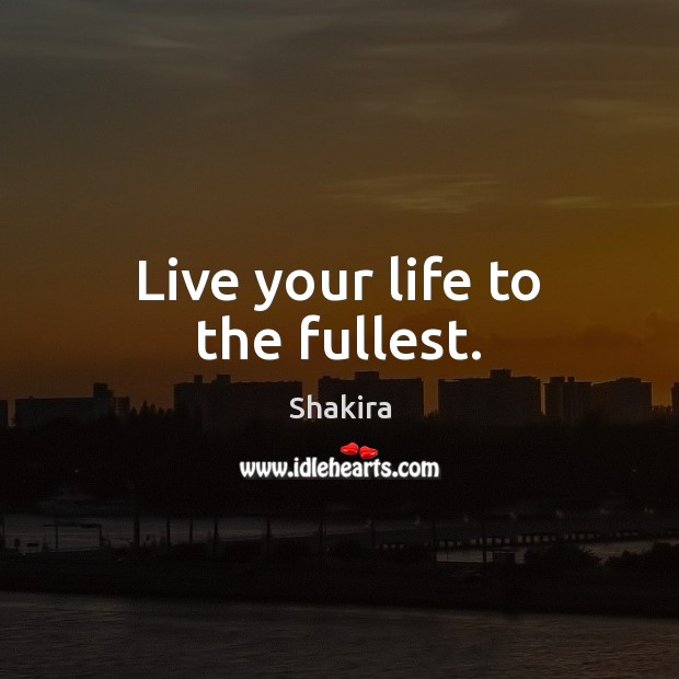 Live your life to the fullest. Shakira Picture Quote