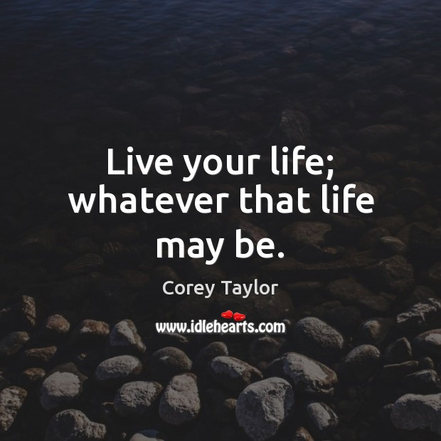 Live your life; whatever that life may be. Corey Taylor Picture Quote